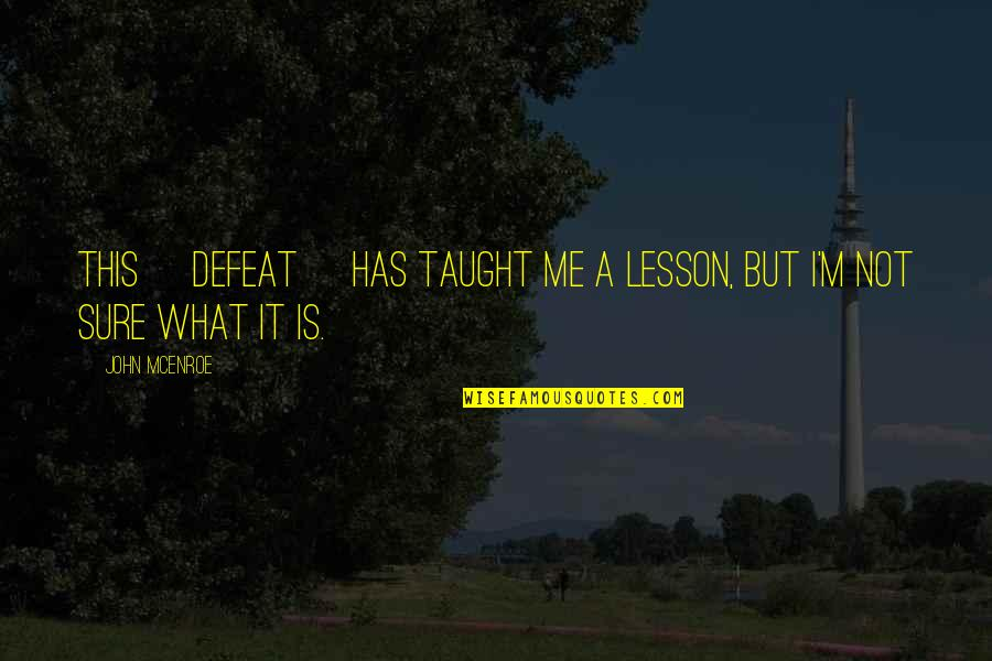 You Taught Me A Lesson Quotes By John McEnroe: This [defeat] has taught me a lesson, but