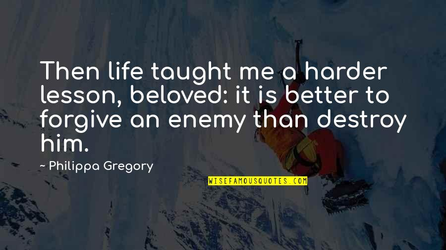 You Taught Me A Lesson Quotes By Philippa Gregory: Then life taught me a harder lesson, beloved:
