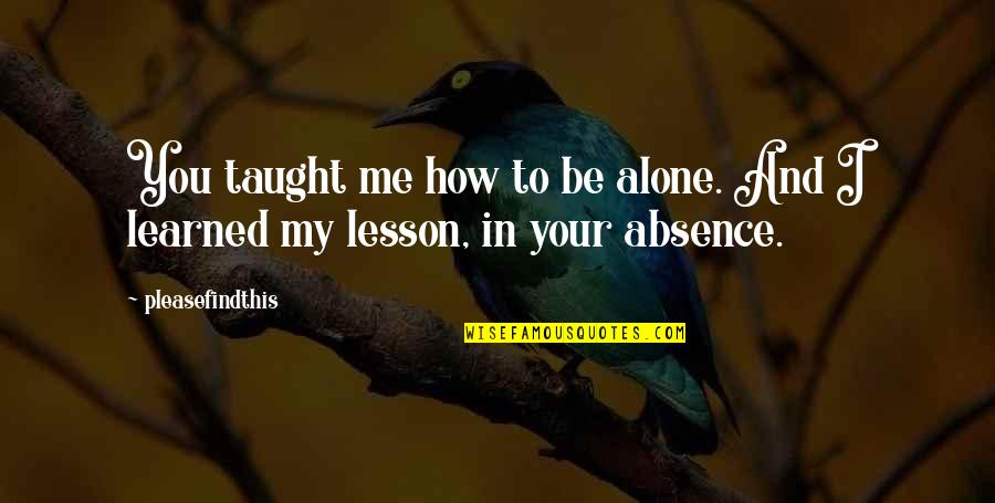 You Taught Me A Lesson Quotes By Pleasefindthis: You taught me how to be alone. And