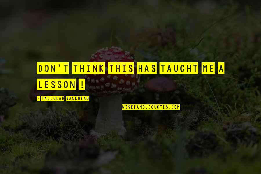 You Taught Me A Lesson Quotes By Tallulah Bankhead: Don't think this has taught me a lesson