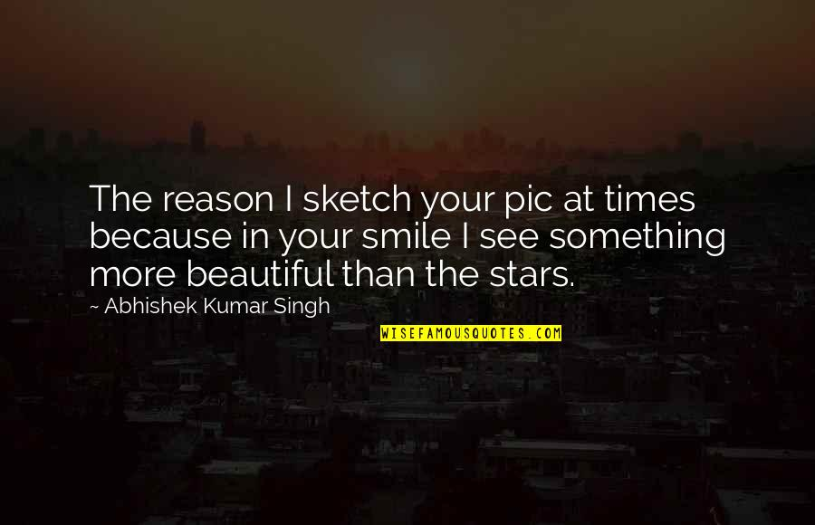 You The Reason For My Smile Quotes By Abhishek Kumar Singh: The reason I sketch your pic at times
