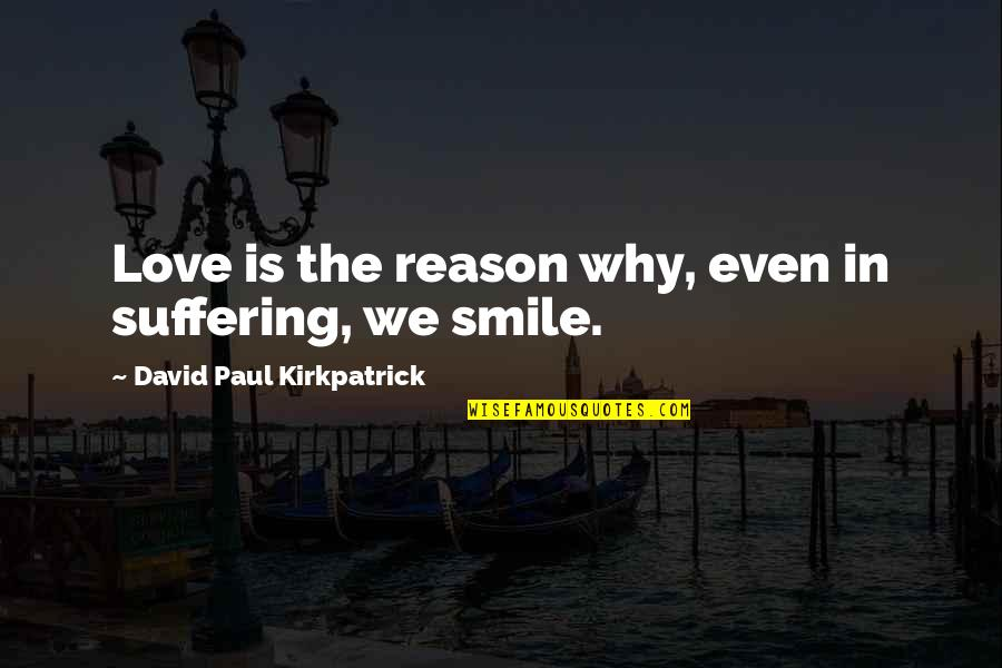 You The Reason For My Smile Quotes By David Paul Kirkpatrick: Love is the reason why, even in suffering,