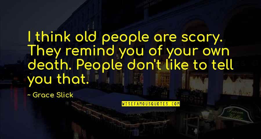You Think You Slick Quotes By Grace Slick: I think old people are scary. They remind