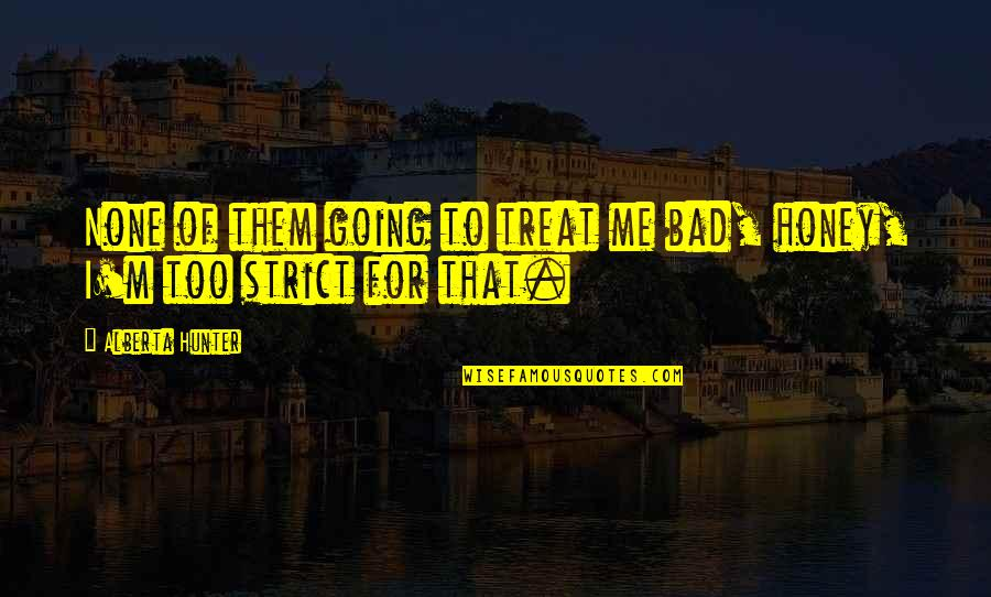You Treat Me Bad Quotes By Alberta Hunter: None of them going to treat me bad,