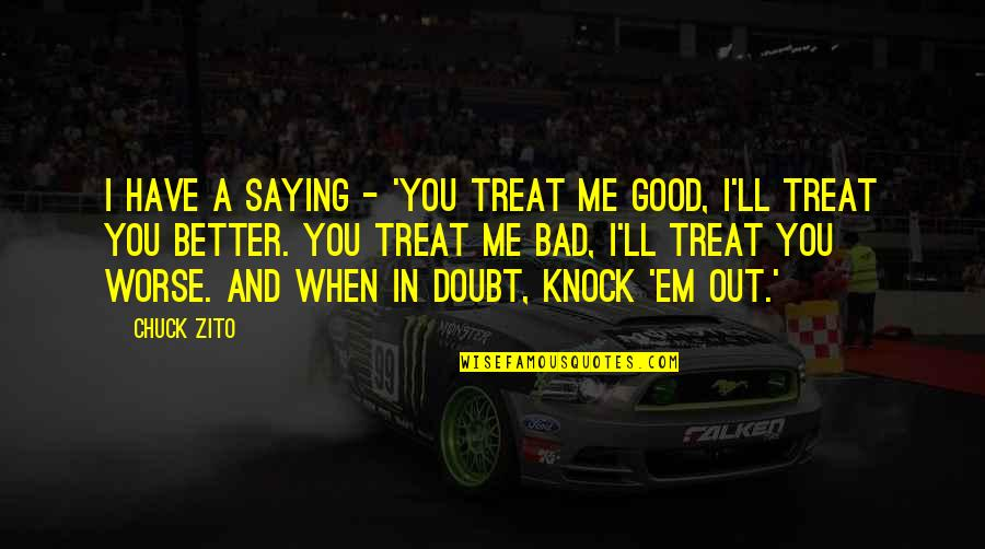 You Treat Me Bad Quotes By Chuck Zito: I have a saying - 'You treat me