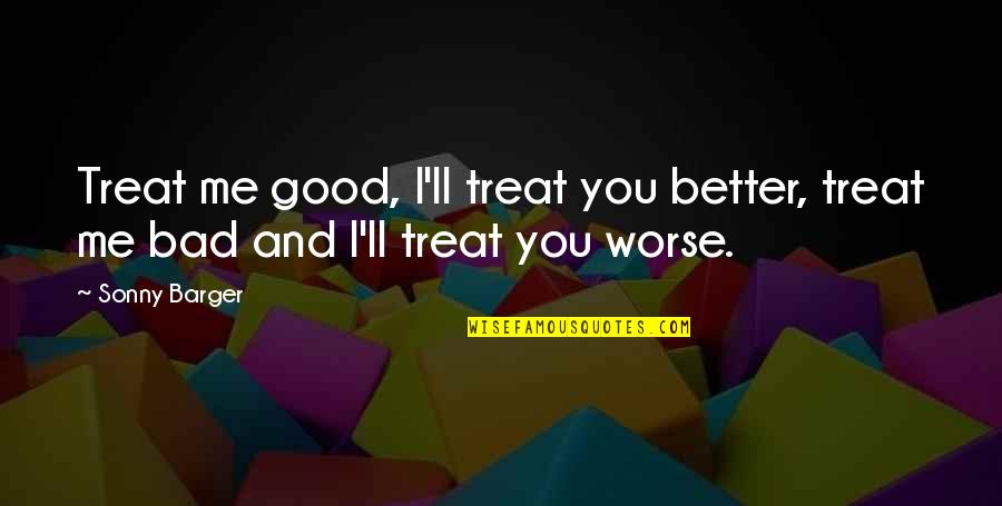 You Treat Me Bad Quotes By Sonny Barger: Treat me good, I'll treat you better, treat
