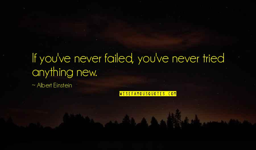 You Tried Quotes By Albert Einstein: If you've never failed, you've never tried anything