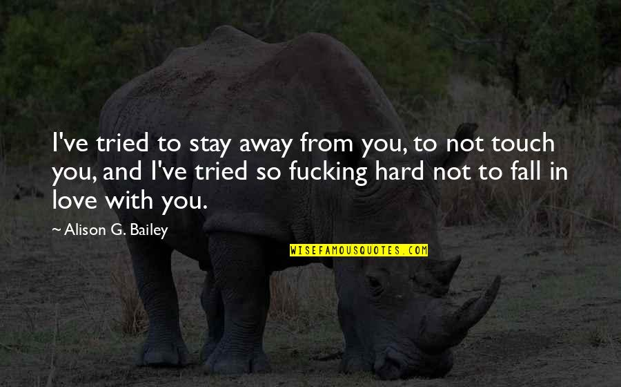 You Tried Quotes By Alison G. Bailey: I've tried to stay away from you, to