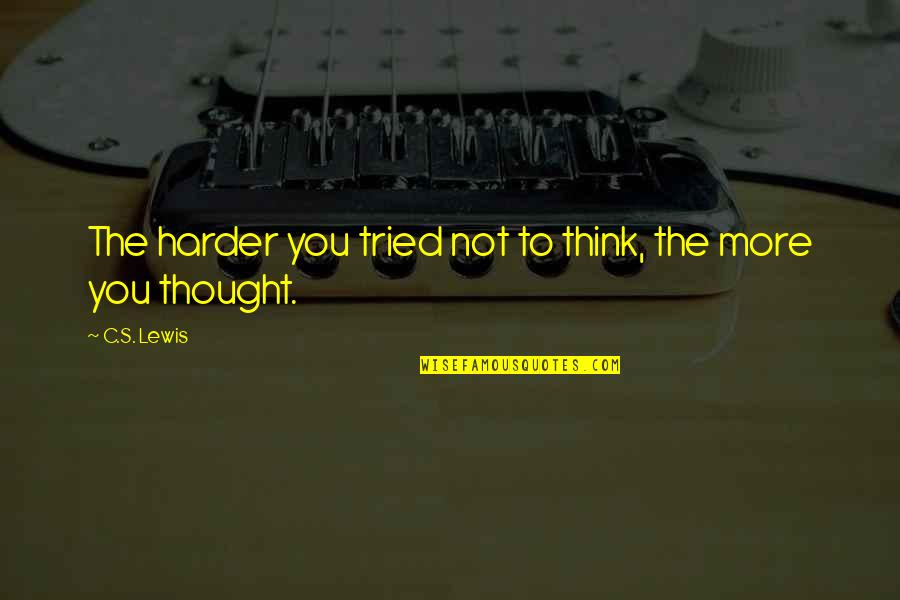 You Tried Quotes By C.S. Lewis: The harder you tried not to think, the