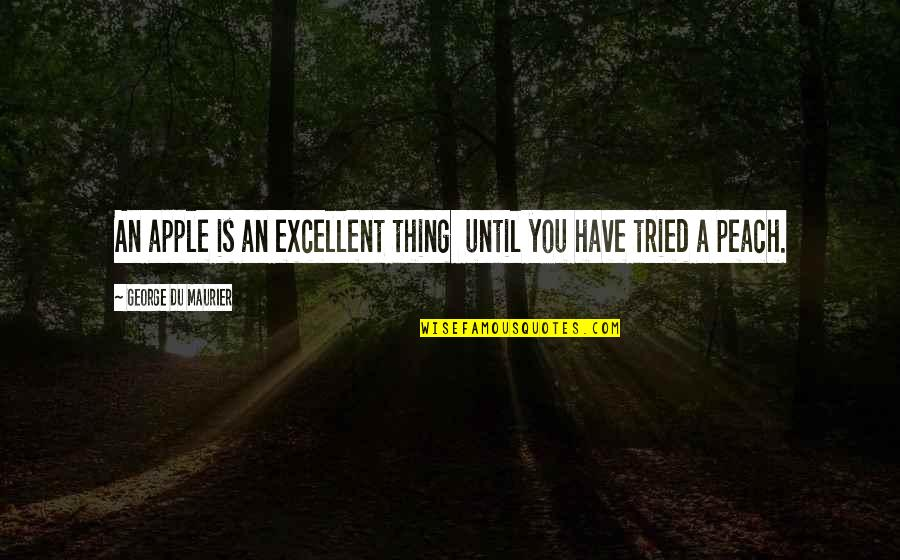 You Tried Quotes By George Du Maurier: An apple is an excellent thing until you