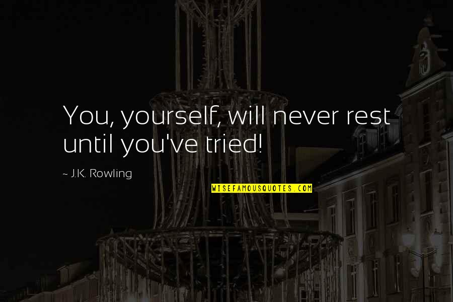 You Tried Quotes By J.K. Rowling: You, yourself, will never rest until you've tried!