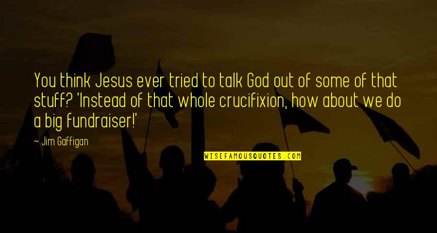 You Tried Quotes By Jim Gaffigan: You think Jesus ever tried to talk God