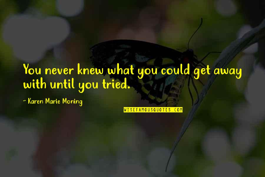 You Tried Quotes By Karen Marie Moning: You never knew what you could get away