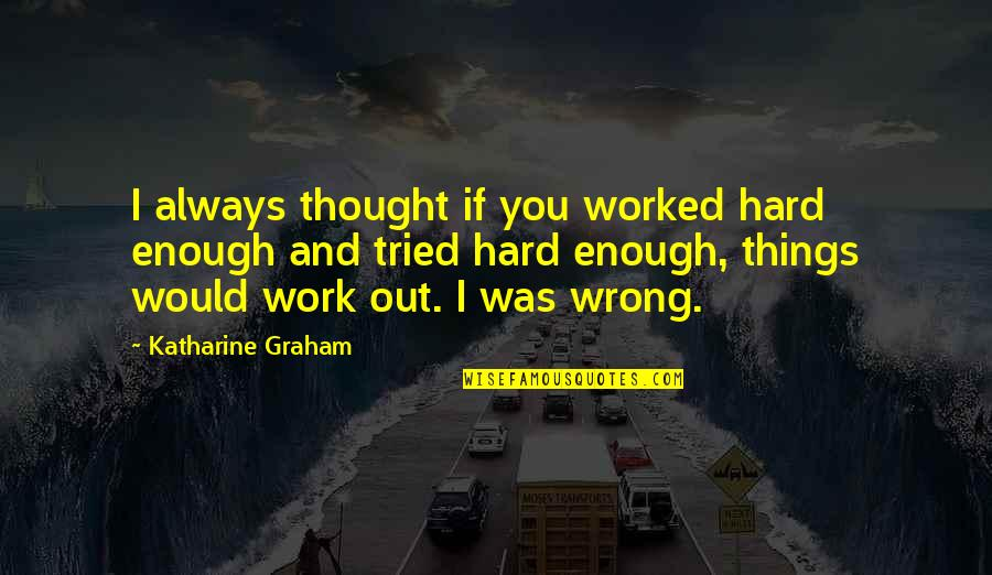 You Tried Quotes By Katharine Graham: I always thought if you worked hard enough