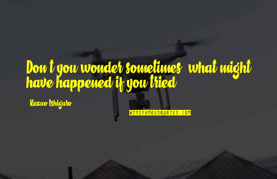 You Tried Quotes By Kazuo Ishiguro: Don't you wonder sometimes, what might have happened