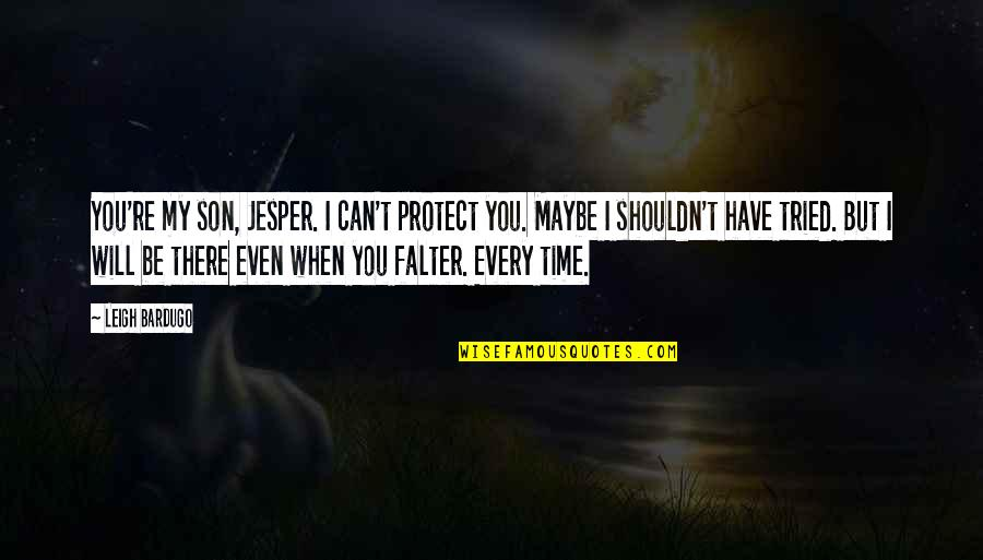 You Tried Quotes By Leigh Bardugo: You're my son, Jesper. I can't protect you.
