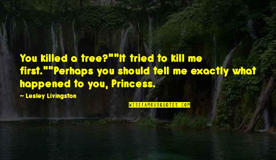 """You Tried Quotes By Lesley Livingston: You killed a tree?""""""""It tried to kill me"""