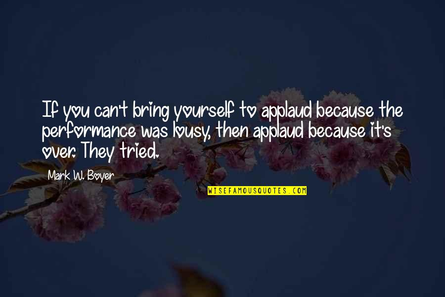 You Tried Quotes By Mark W. Boyer: If you can't bring yourself to applaud because