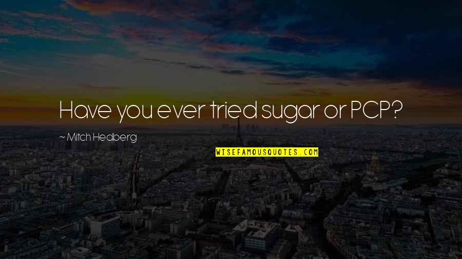 You Tried Quotes By Mitch Hedberg: Have you ever tried sugar or PCP?