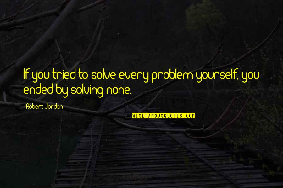 You Tried Quotes By Robert Jordan: If you tried to solve every problem yourself,