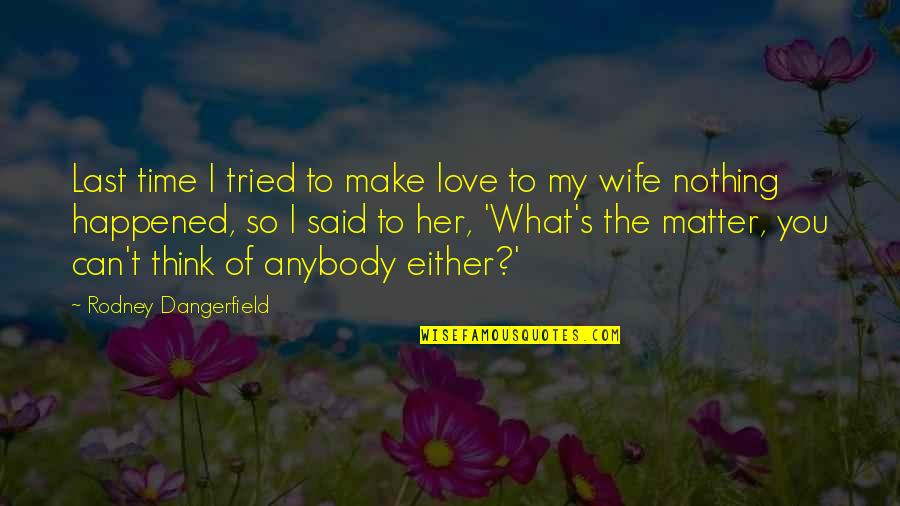 You Tried Quotes By Rodney Dangerfield: Last time I tried to make love to