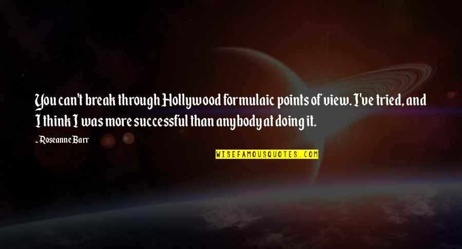 You Tried Quotes By Roseanne Barr: You can't break through Hollywood formulaic points of