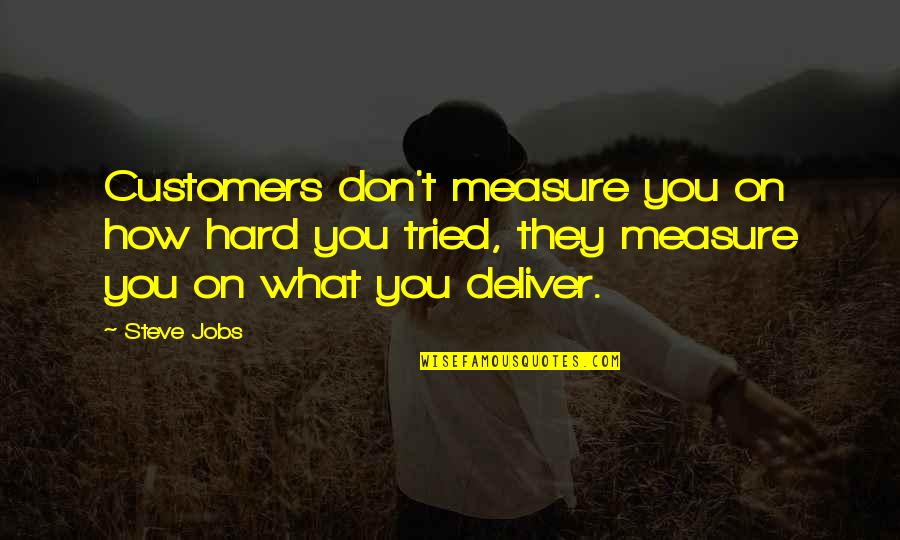 You Tried Quotes By Steve Jobs: Customers don't measure you on how hard you