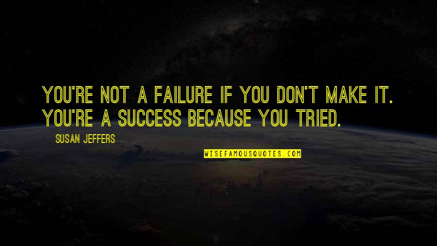 You Tried Quotes By Susan Jeffers: You're not a failure if you don't make