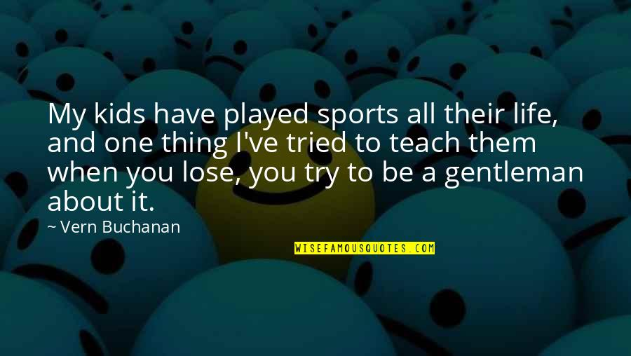 You Tried Quotes By Vern Buchanan: My kids have played sports all their life,
