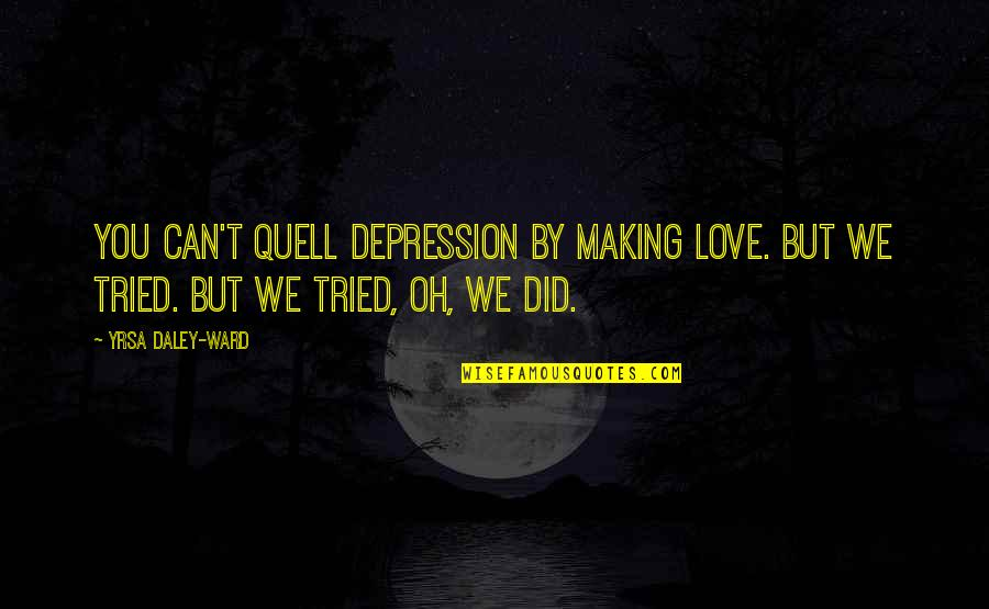 You Tried Quotes By Yrsa Daley-Ward: You can't quell depression by making love. But