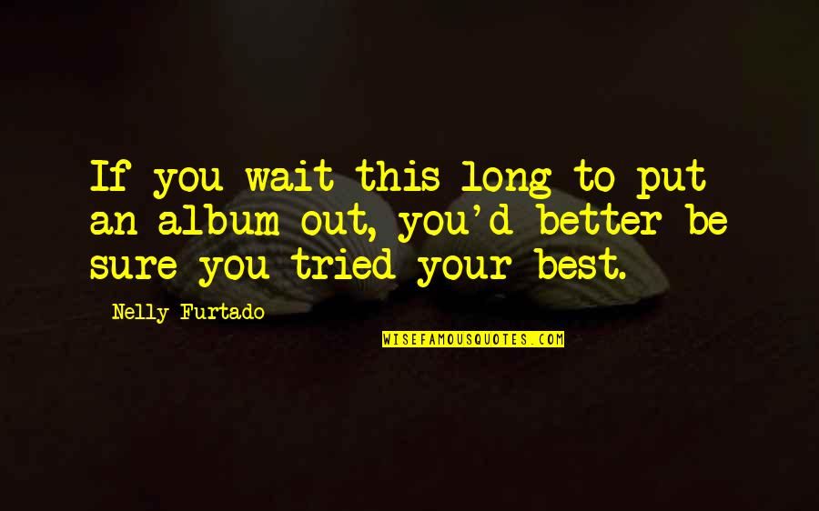 You Tried Your Best Quotes By Nelly Furtado: If you wait this long to put an