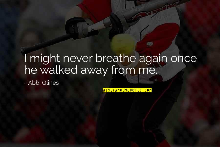 You Walked Away From Me Quotes By Abbi Glines: I might never breathe again once he walked