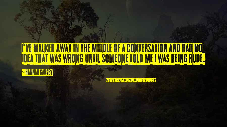 You Walked Away From Me Quotes By Hannah Gadsby: I've walked away in the middle of a
