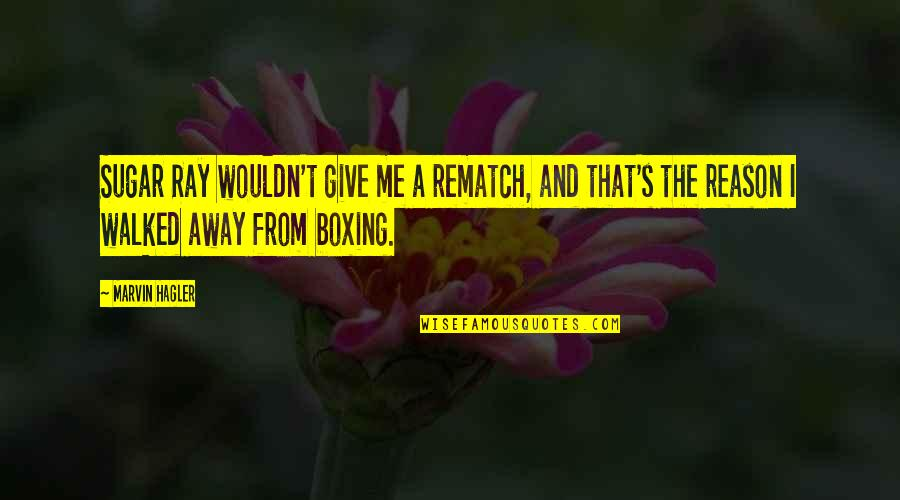 You Walked Away From Me Quotes By Marvin Hagler: Sugar Ray wouldn't give me a rematch, and