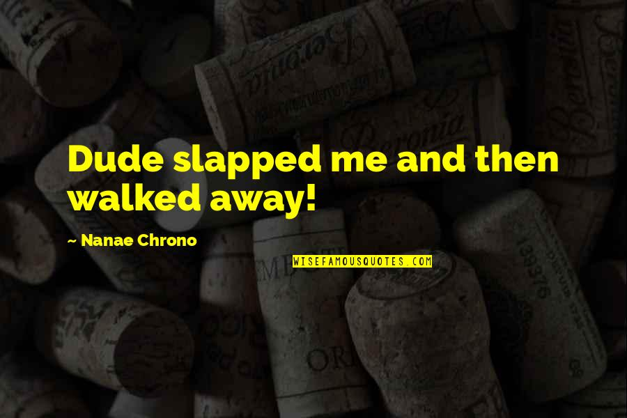You Walked Away From Me Quotes By Nanae Chrono: Dude slapped me and then walked away!