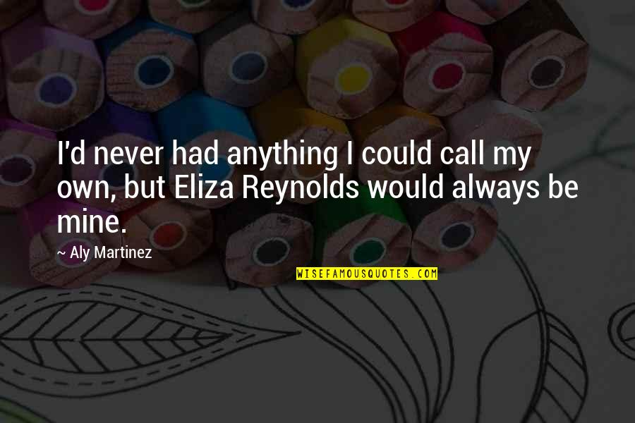 You Were Always Mine Quotes By Aly Martinez: I'd never had anything I could call my