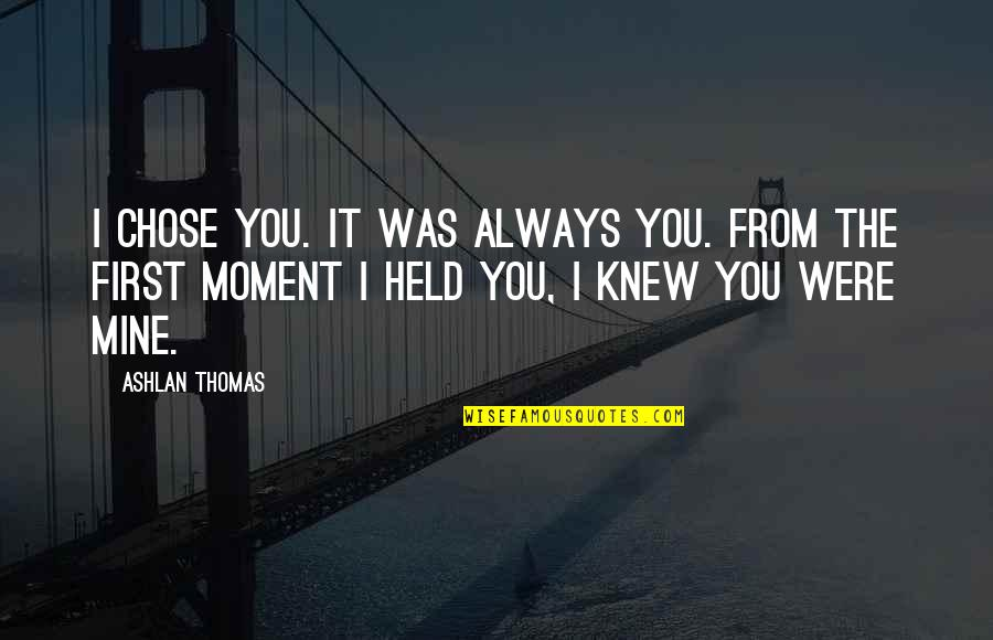 You Were Always Mine Quotes By Ashlan Thomas: I chose you. It was always you. From