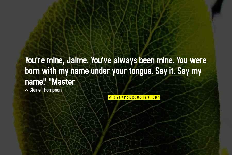 You Were Always Mine Quotes By Claire Thompson: You're mine, Jaime. You've always been mine. You
