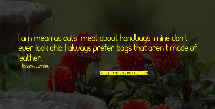 You Were Always Mine Quotes By Joanna Lumley: I am mean as cats' meat about handbags: