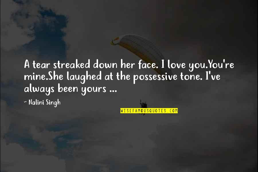 You Were Always Mine Quotes By Nalini Singh: A tear streaked down her face. I love