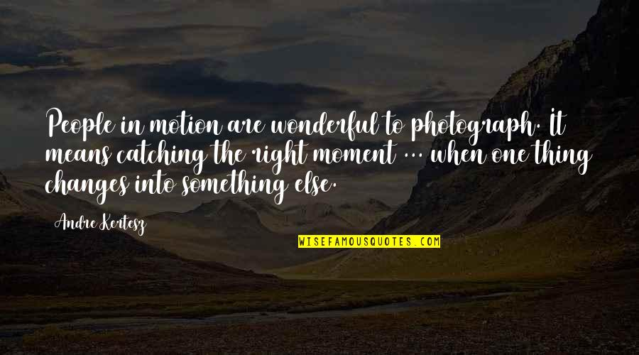 You Were There When No One Else Was Quotes By Andre Kertesz: People in motion are wonderful to photograph. It