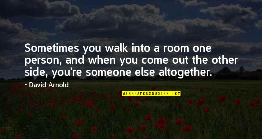 You Were There When No One Else Was Quotes By David Arnold: Sometimes you walk into a room one person,