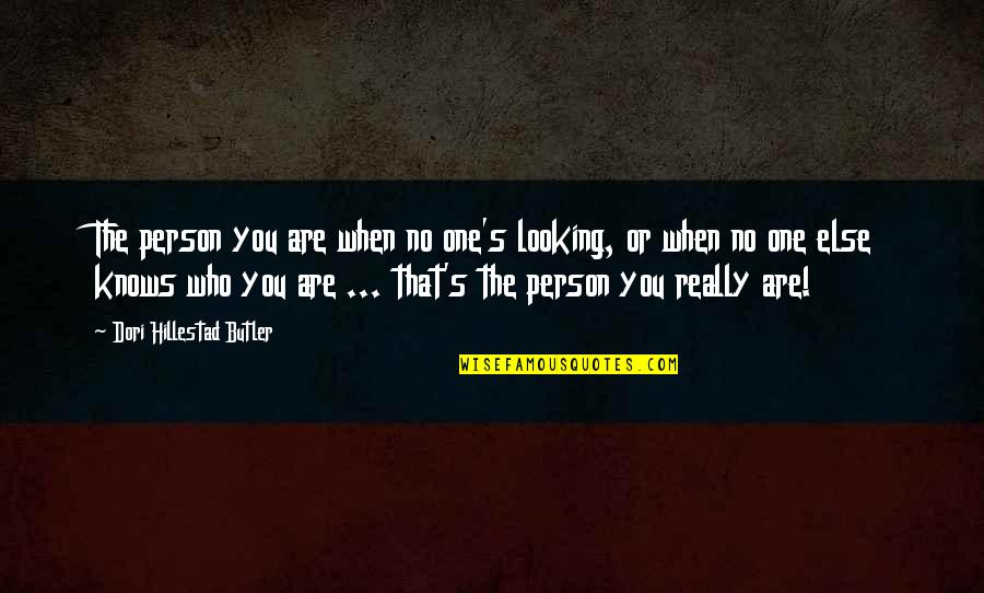 You Were There When No One Else Was Quotes By Dori Hillestad Butler: The person you are when no one's looking,