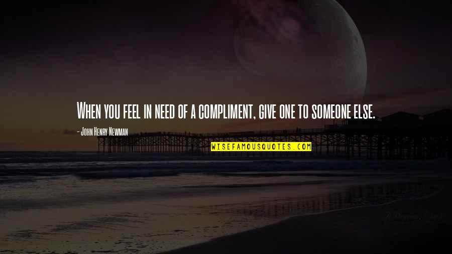 You Were There When No One Else Was Quotes By John Henry Newman: When you feel in need of a compliment,