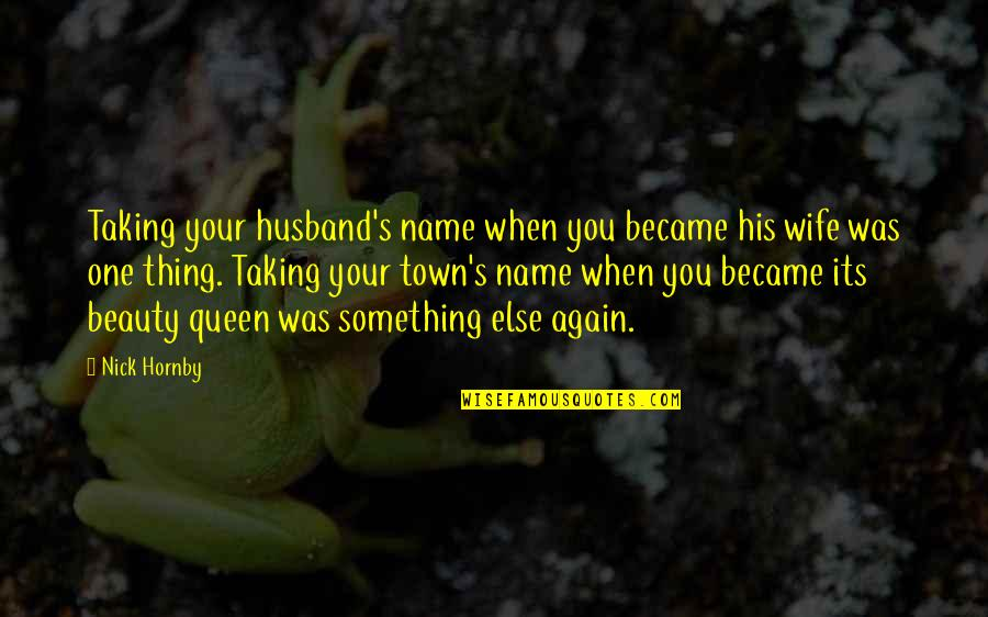 You Were There When No One Else Was Quotes By Nick Hornby: Taking your husband's name when you became his