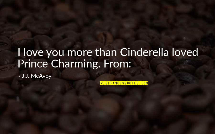 You Will Be Sadly Missed Quotes By J.J. McAvoy: I love you more than Cinderella loved Prince