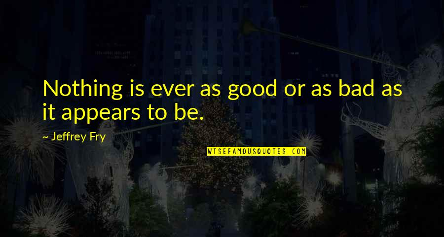 You Will Be Sadly Missed Quotes By Jeffrey Fry: Nothing is ever as good or as bad