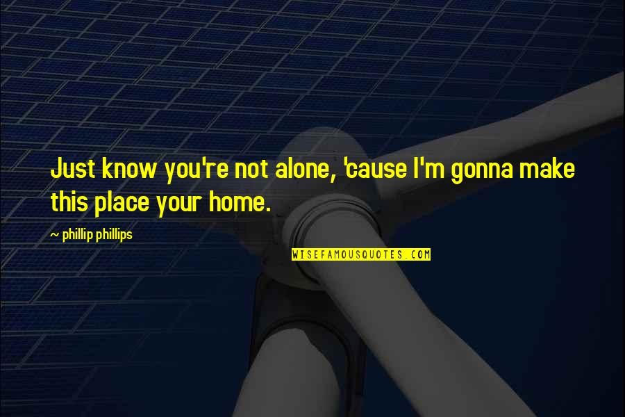 You Will Be Sadly Missed Quotes By Phillip Phillips: Just know you're not alone, 'cause I'm gonna