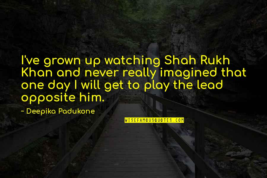 You Will Get Over Him Quotes By Deepika Padukone: I've grown up watching Shah Rukh Khan and