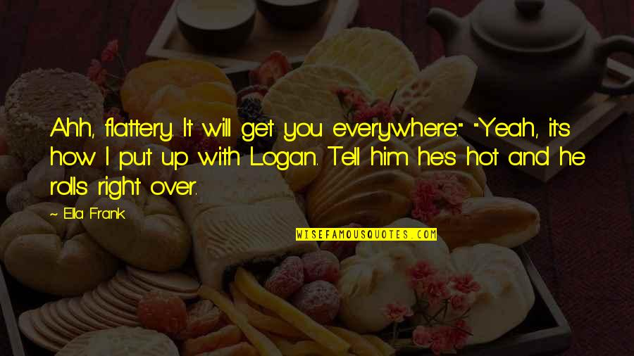 """You Will Get Over Him Quotes By Ella Frank: Ahh, flattery. It will get you everywhere."""" """"Yeah,"""